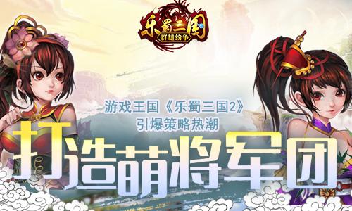 引爆策略热潮 游戏王国《乐蜀三国2》打造萌将军团